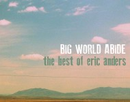 Big World Abide: The Best of Eric Anders
